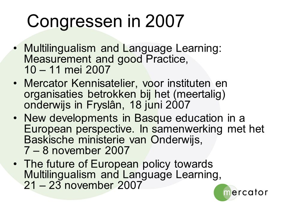 Congressen in 2007 Multilingualism and Language Learning: Measurement and good Practice, 10 – 11 mei 2007 Mercator Kennisatelier, voor instituten en organisaties betrokken bij het (meertalig) onderwijs in Fryslân, 18 juni 2007 New developments in Basque education in a European perspective.