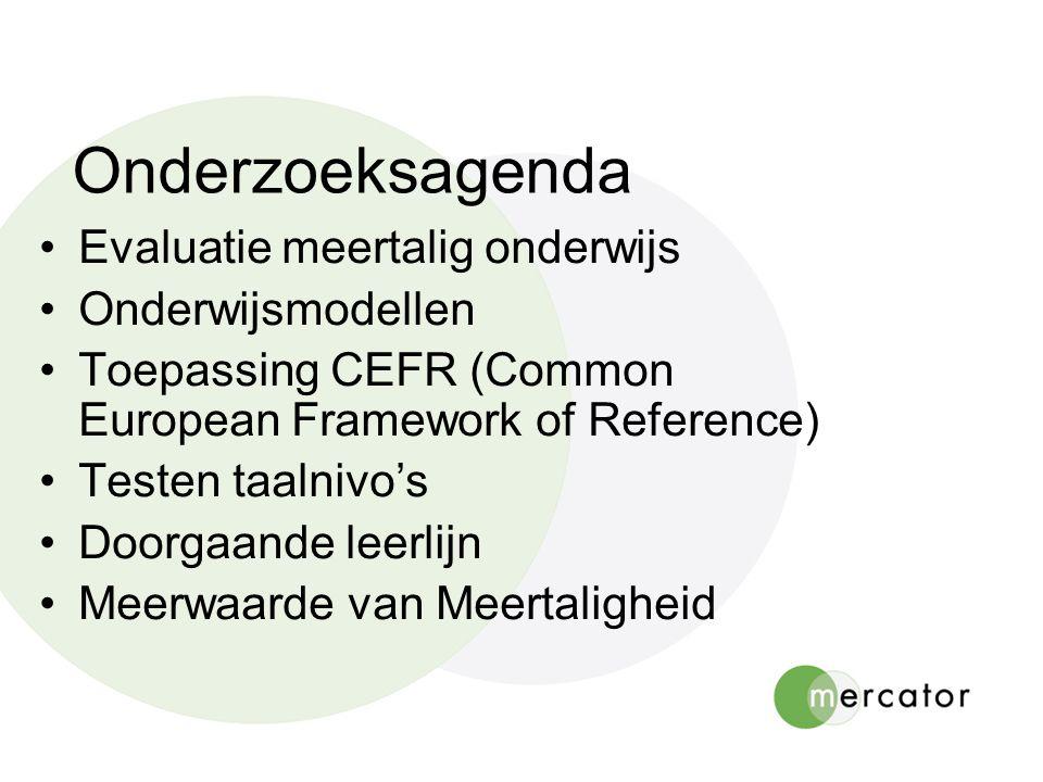 Onderzoeksagenda Evaluatie meertalig onderwijs Onderwijsmodellen Toepassing CEFR (Common European Framework of Reference) Testen taalnivo's Doorgaande leerlijn Meerwaarde van Meertaligheid