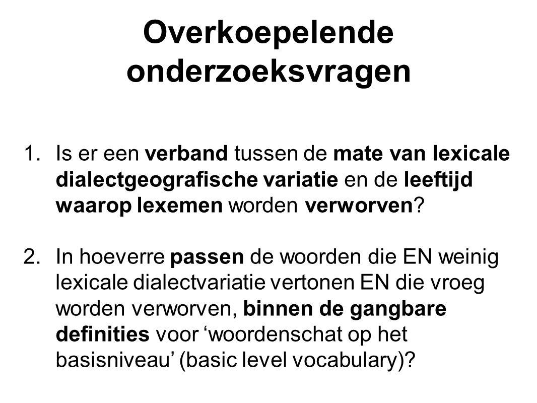 Overkoepelende onderzoeksvragen 1.Is er een verband tussen de mate van lexicale dialectgeografische variatie en de leeftijd waarop lexemen worden verw