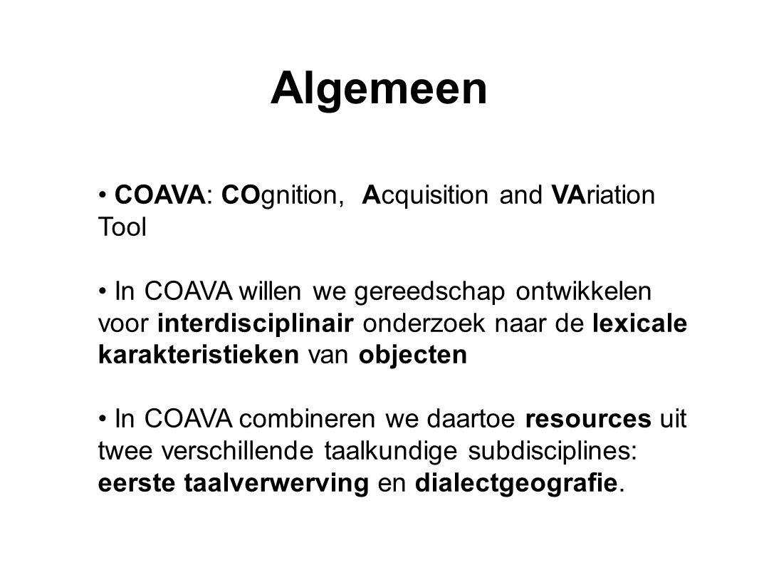 COAVA: COgnition, Acquisition and VAriation Tool In COAVA willen we gereedschap ontwikkelen voor interdisciplinair onderzoek naar de lexicale karakteristieken van objecten In COAVA combineren we daartoe resources uit twee verschillende taalkundige subdisciplines: eerste taalverwerving en dialectgeografie.