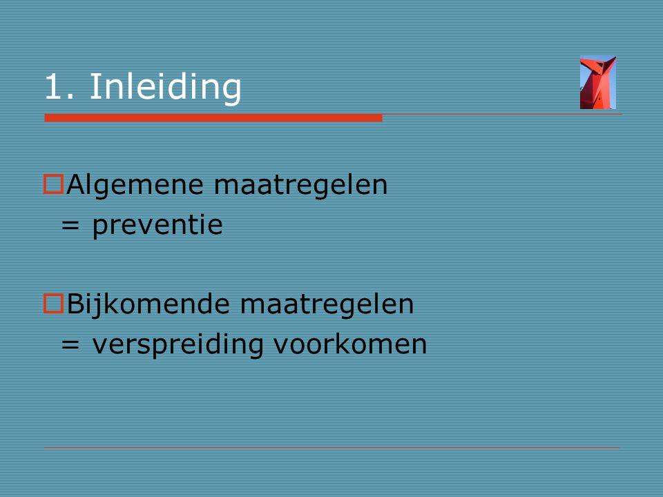 1. Inleiding  Algemene maatregelen = preventie  Bijkomende maatregelen = verspreiding voorkomen