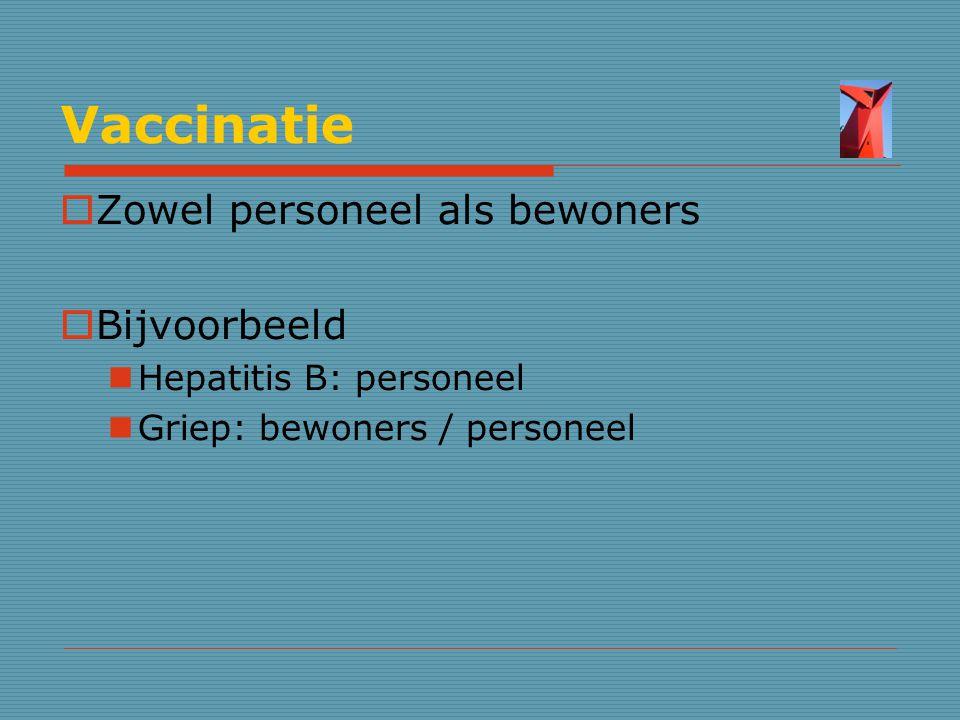 Vaccinatie  Zowel personeel als bewoners  Bijvoorbeeld Hepatitis B: personeel Griep: bewoners / personeel