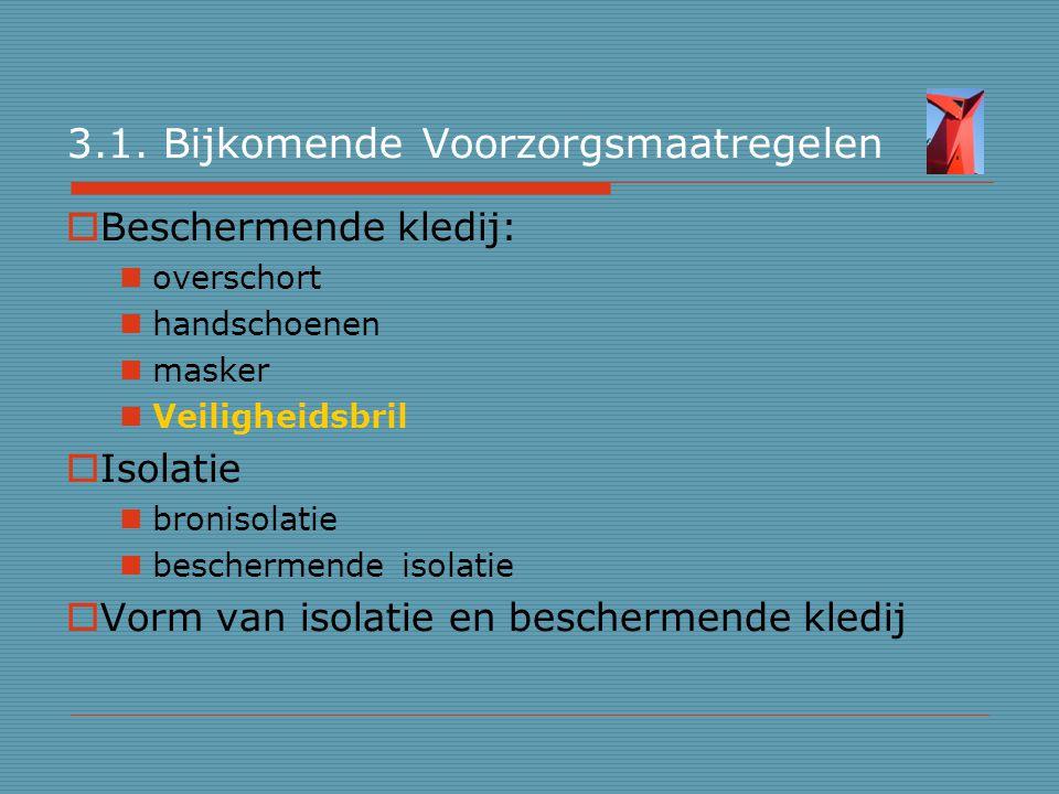 3.1. Bijkomende Voorzorgsmaatregelen  Beschermende kledij: overschort handschoenen masker Veiligheidsbril  Isolatie bronisolatie beschermende isolat