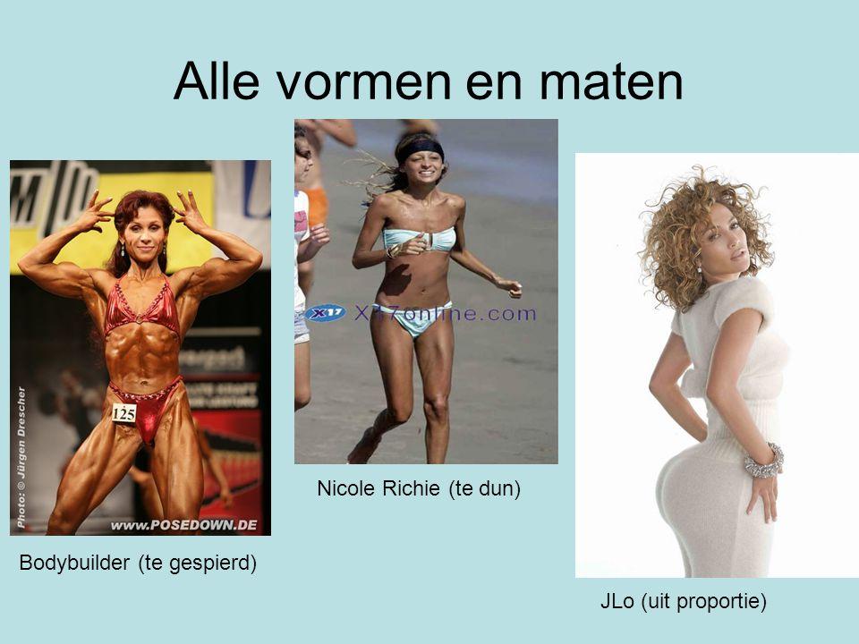 Alle vormen en maten Bodybuilder (te gespierd) JLo (uit proportie) Nicole Richie (te dun)