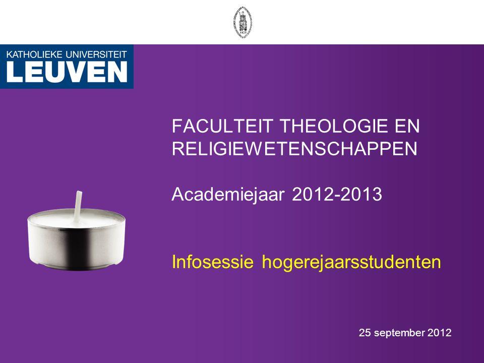 FACULTEIT THEOLOGIE EN RELIGIEWETENSCHAPPEN Academiejaar 2012-2013 Infosessie hogerejaarsstudenten 25 september 2012