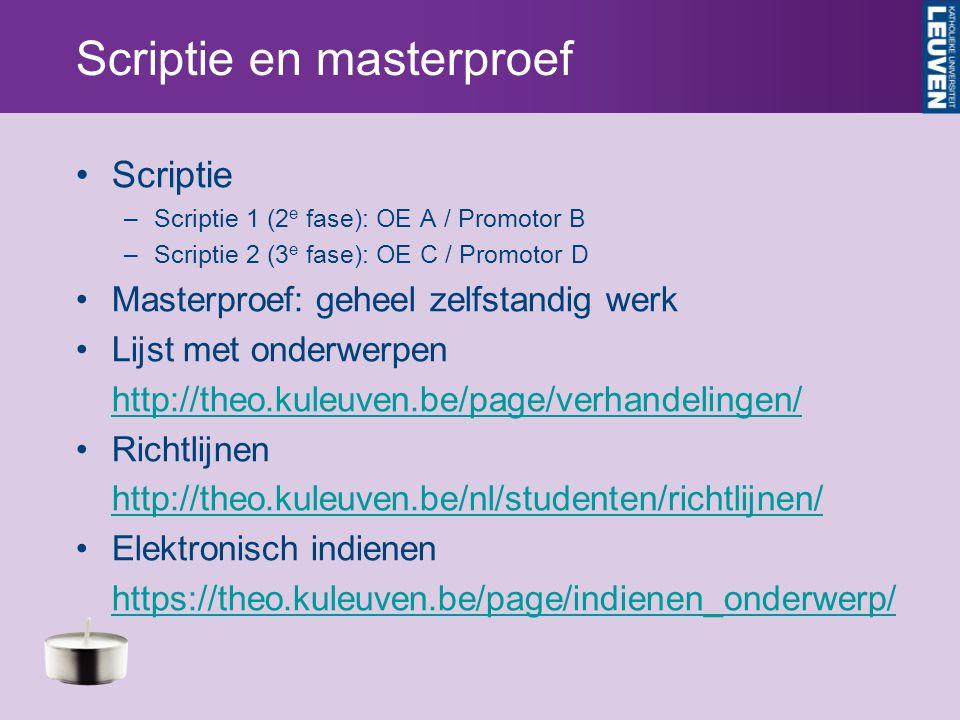 Scriptie en masterproef Scriptie –Scriptie 1 (2 e fase): OE A / Promotor B –Scriptie 2 (3 e fase): OE C / Promotor D Masterproef: geheel zelfstandig werk Lijst met onderwerpen http://theo.kuleuven.be/page/verhandelingen/ Richtlijnen http://theo.kuleuven.be/nl/studenten/richtlijnen/ Elektronisch indienen https://theo.kuleuven.be/page/indienen_onderwerp/