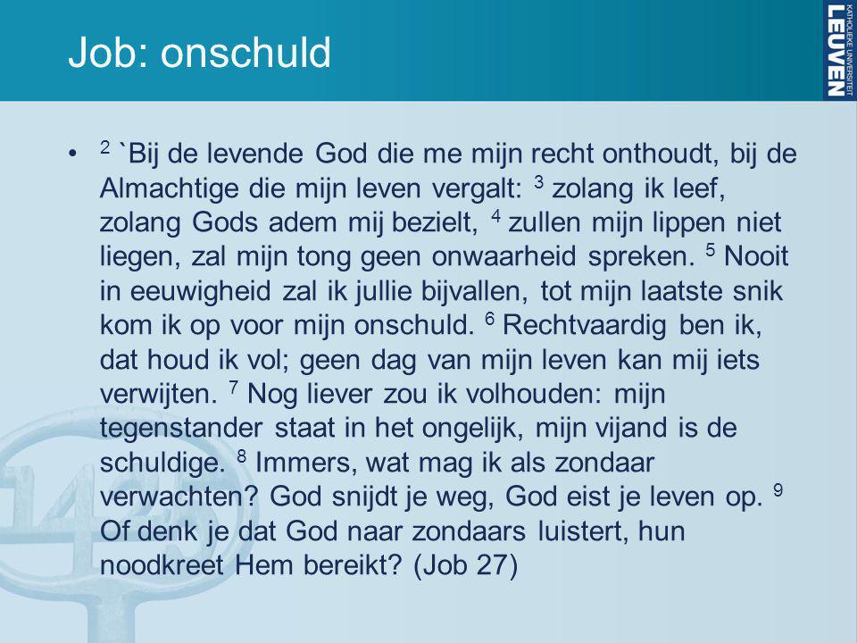 Job: onschuld 2 `Bij de levende God die me mijn recht onthoudt, bij de Almachtige die mijn leven vergalt: 3 zolang ik leef, zolang Gods adem mij bezielt, 4 zullen mijn lippen niet liegen, zal mijn tong geen onwaarheid spreken.