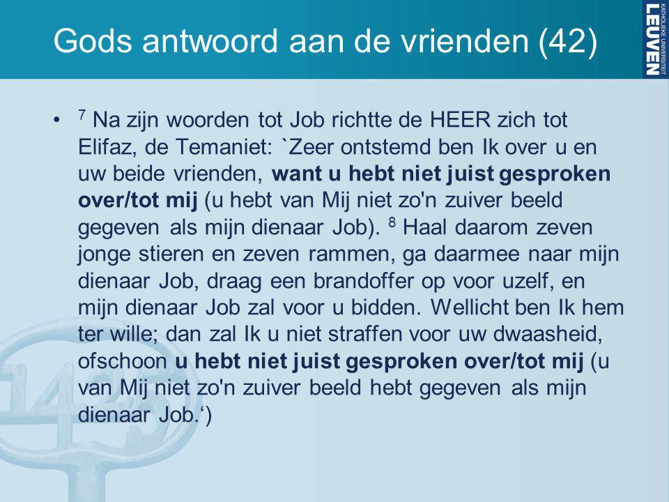 Gods antwoord aan de vrienden (42) 7 Na zijn woorden tot Job richtte de HEER zich tot Elifaz, de Temaniet: `Zeer ontstemd ben Ik over u en uw beide vr