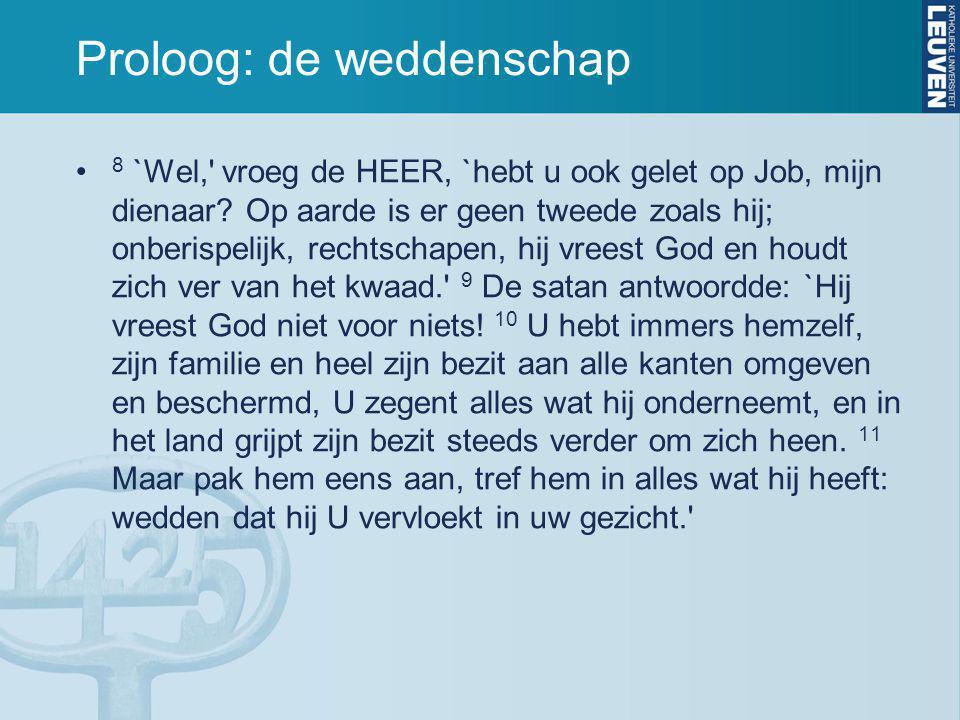 Proloog: de weddenschap 8 `Wel,' vroeg de HEER, `hebt u ook gelet op Job, mijn dienaar? Op aarde is er geen tweede zoals hij; onberispelijk, rechtscha