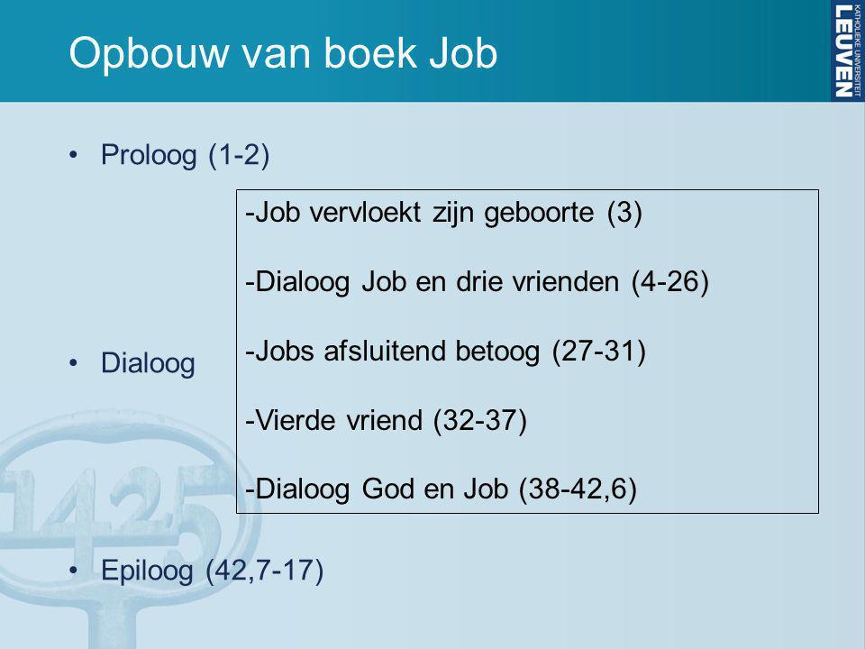 Opbouw van boek Job Proloog (1-2) Dialoog Epiloog (42,7-17) -Job vervloekt zijn geboorte (3) -Dialoog Job en drie vrienden (4-26) -Jobs afsluitend betoog (27-31) -Vierde vriend (32-37) -Dialoog God en Job (38-42,6)