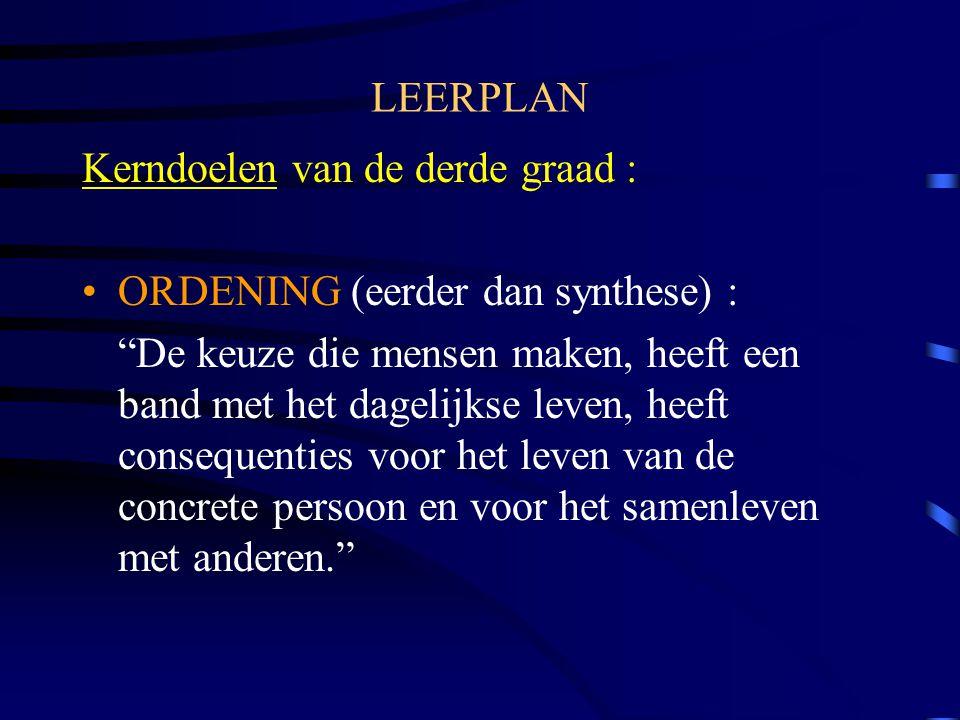 LEERPLAN Kerndoelen van de derde graad : ORDENING (eerder dan synthese) : De keuze die mensen maken, heeft een band met het dagelijkse leven, heeft consequenties voor het leven van de concrete persoon en voor het samenleven met anderen.