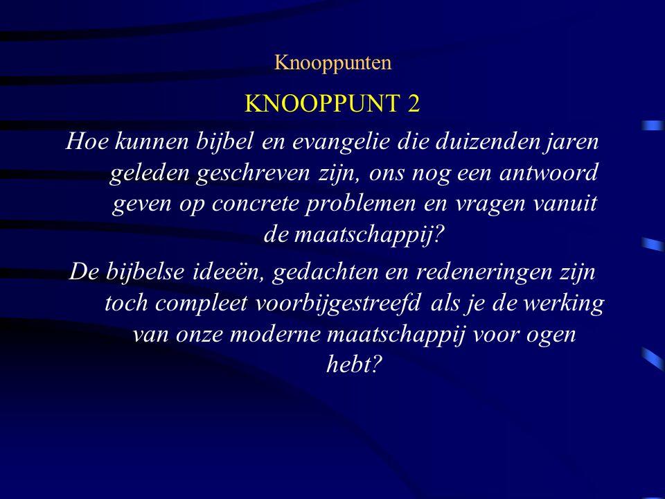 Knooppunten KNOOPPUNT 2 Hoe kunnen bijbel en evangelie die duizenden jaren geleden geschreven zijn, ons nog een antwoord geven op concrete problemen en vragen vanuit de maatschappij.