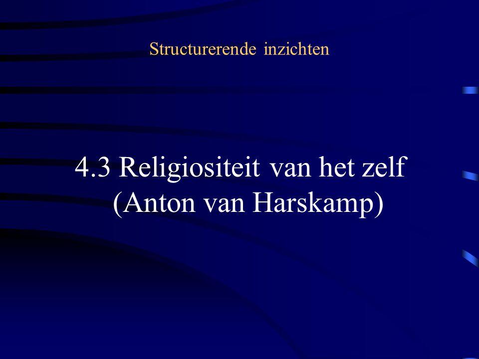 Structurerende inzichten 4.3 Religiositeit van het zelf (Anton van Harskamp)
