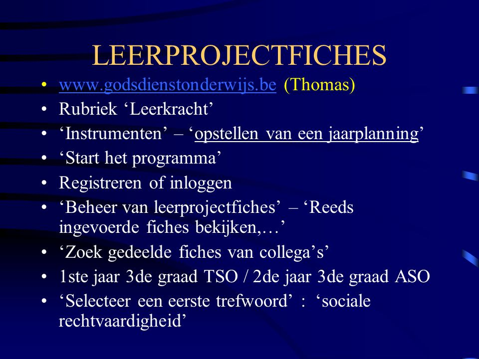 LEERPROJECTFICHES www.godsdienstonderwijs.be (Thomas)www.godsdienstonderwijs.be Rubriek 'Leerkracht' 'Instrumenten' – 'opstellen van een jaarplanning' 'Start het programma' Registreren of inloggen 'Beheer van leerprojectfiches' – 'Reeds ingevoerde fiches bekijken,…' 'Zoek gedeelde fiches van collega's' 1ste jaar 3de graad TSO / 2de jaar 3de graad ASO 'Selecteer een eerste trefwoord' : 'sociale rechtvaardigheid'