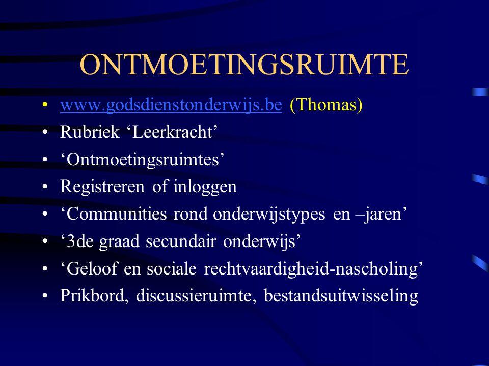 ONTMOETINGSRUIMTE www.godsdienstonderwijs.be (Thomas)www.godsdienstonderwijs.be Rubriek 'Leerkracht' 'Ontmoetingsruimtes' Registreren of inloggen 'Communities rond onderwijstypes en –jaren' '3de graad secundair onderwijs' 'Geloof en sociale rechtvaardigheid-nascholing' Prikbord, discussieruimte, bestandsuitwisseling