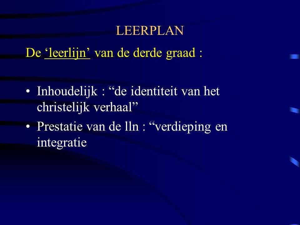 LEERPLAN De 'leerlijn' van de derde graad : Inhoudelijk : de identiteit van het christelijk verhaal Prestatie van de lln : verdieping en integratie