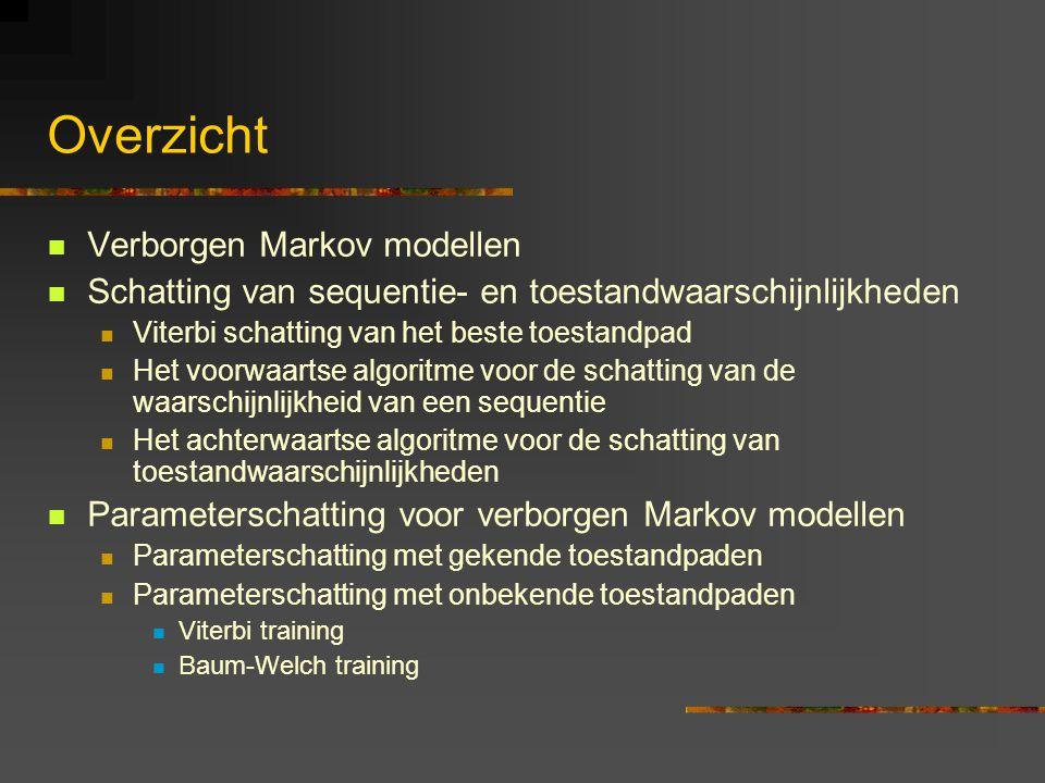 Overzicht Verborgen Markov modellen Schatting van sequentie- en toestandwaarschijnlijkheden Viterbi schatting van het beste toestandpad Het voorwaartse algoritme voor de schatting van de waarschijnlijkheid van een sequentie Het achterwaartse algoritme voor de schatting van toestandwaarschijnlijkheden Parameterschatting voor verborgen Markov modellen Parameterschatting met gekende toestandpaden Parameterschatting met onbekende toestandpaden Viterbi training Baum-Welch training