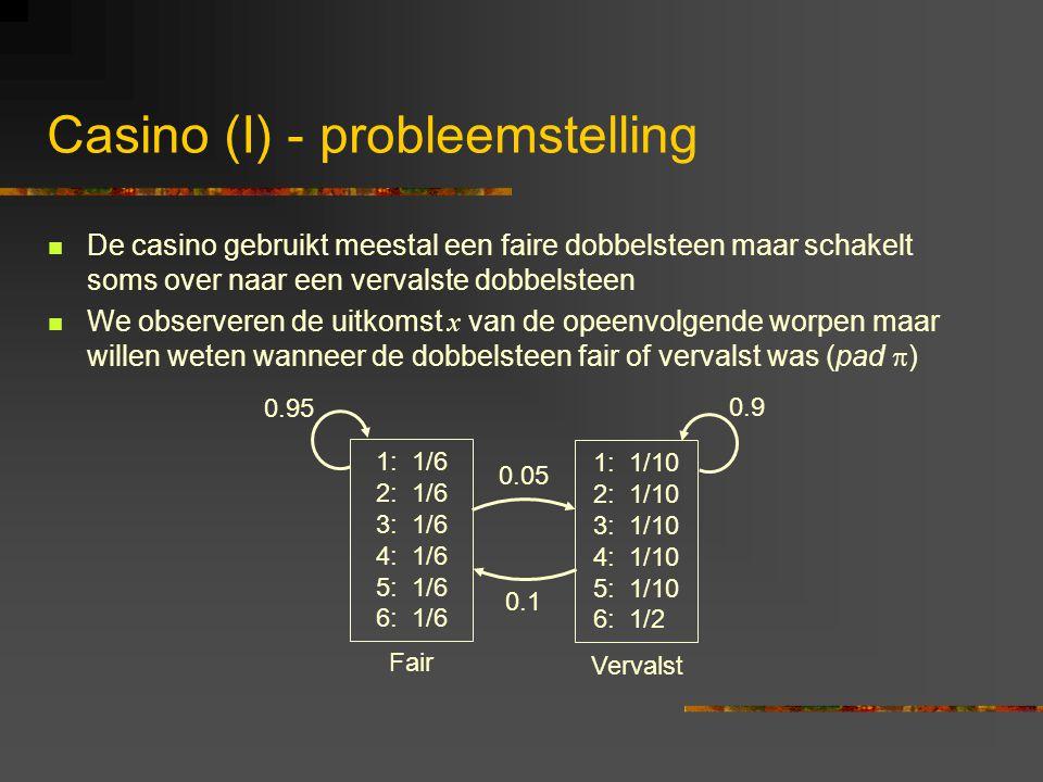 Casino (I) - probleemstelling De casino gebruikt meestal een faire dobbelsteen maar schakelt soms over naar een vervalste dobbelsteen We observeren de uitkomst x van de opeenvolgende worpen maar willen weten wanneer de dobbelsteen fair of vervalst was (pad  ) 1: 1/6 2: 1/6 3: 1/6 4: 1/6 5: 1/6 6: 1/6 1: 1/10 2: 1/10 3: 1/10 4: 1/10 5: 1/10 6: 1/2 0.05 0.1 0.9 0.95 Fair Vervalst