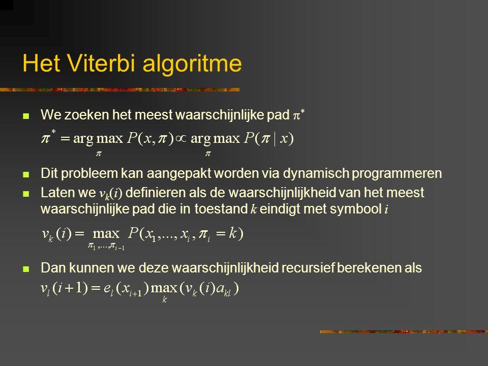 Het Viterbi algoritme We zoeken het meest waarschijnlijke pad  * Dit probleem kan aangepakt worden via dynamisch programmeren Laten we v k (i) definieren als de waarschijnlijkheid van het meest waarschijnlijke pad die in toestand k eindigt met symbool i Dan kunnen we deze waarschijnlijkheid recursief berekenen als