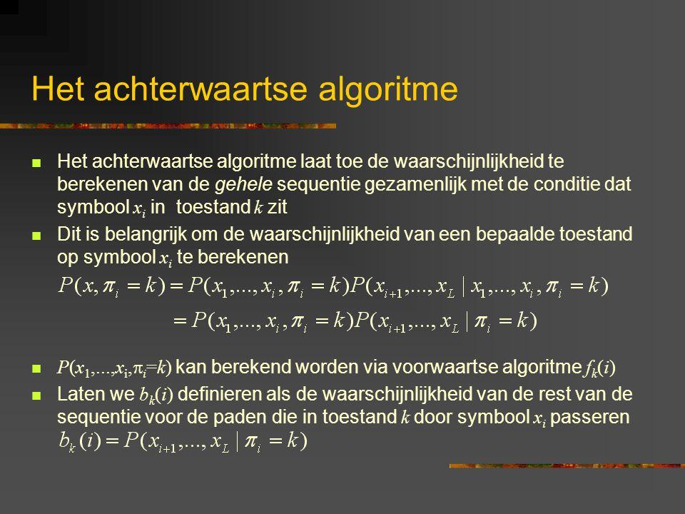 Het achterwaartse algoritme Het achterwaartse algoritme laat toe de waarschijnlijkheid te berekenen van de gehele sequentie gezamenlijk met de conditie dat symbool x i in toestand k zit Dit is belangrijk om de waarschijnlijkheid van een bepaalde toestand op symbool x i te berekenen P(x 1,...,x i,  i =k) kan berekend worden via voorwaartse algoritme f k (i) Laten we b k (i) definieren als de waarschijnlijkheid van de rest van de sequentie voor de paden die in toestand k door symbool x i passeren