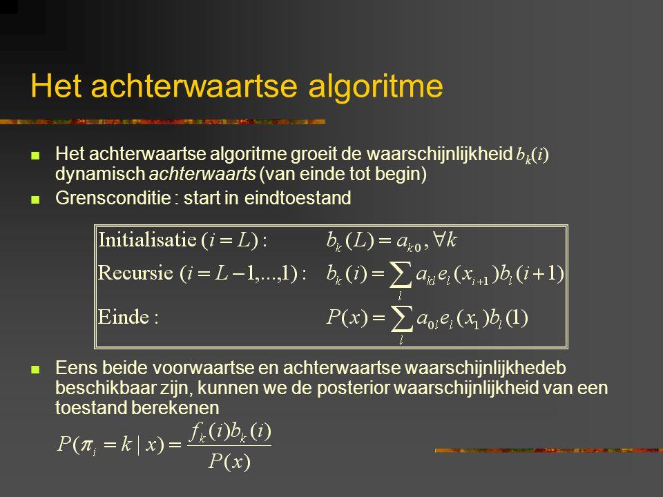 Het achterwaartse algoritme Het achterwaartse algoritme groeit de waarschijnlijkheid b k (i) dynamisch achterwaarts (van einde tot begin) Grensconditie : start in eindtoestand Eens beide voorwaartse en achterwaartse waarschijnlijkhedeb beschikbaar zijn, kunnen we de posterior waarschijnlijkheid van een toestand berekenen