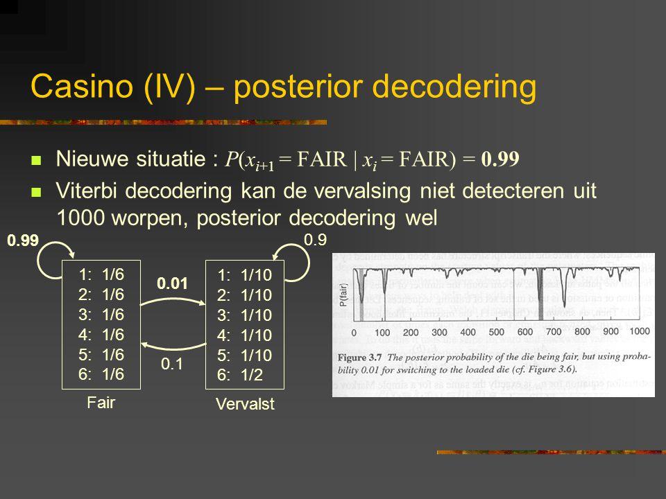 Casino (IV) – posterior decodering Nieuwe situatie : P(x i+1 = FAIR | x i = FAIR) = 0.99 Viterbi decodering kan de vervalsing niet detecteren uit 1000 worpen, posterior decodering wel 1: 1/6 2: 1/6 3: 1/6 4: 1/6 5: 1/6 6: 1/6 1: 1/10 2: 1/10 3: 1/10 4: 1/10 5: 1/10 6: 1/2 0.01 0.1 0.9 0.99 Fair Vervalst