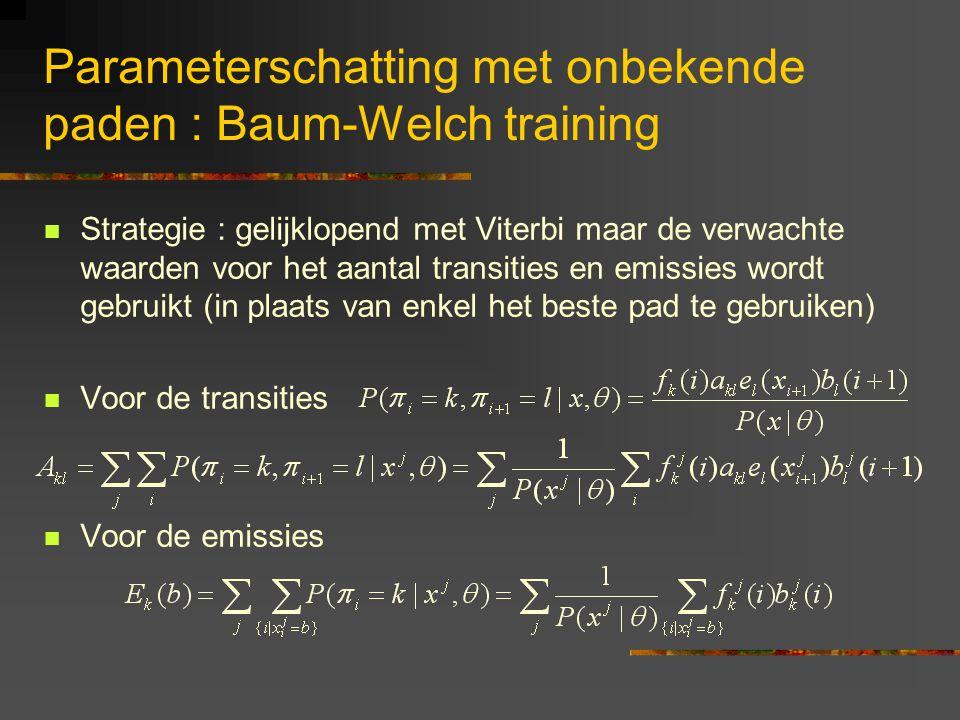 Parameterschatting met onbekende paden : Baum-Welch training Strategie : gelijklopend met Viterbi maar de verwachte waarden voor het aantal transities en emissies wordt gebruikt (in plaats van enkel het beste pad te gebruiken) Voor de transities Voor de emissies