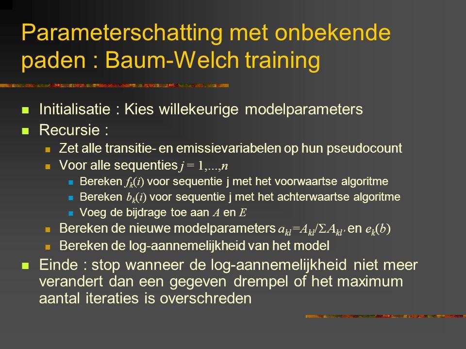 Parameterschatting met onbekende paden : Baum-Welch training Initialisatie : Kies willekeurige modelparameters Recursie : Zet alle transitie- en emissievariabelen op hun pseudocount Voor alle sequenties j = 1,...,n Bereken f k (i) voor sequentie j met het voorwaartse algoritme Bereken b k (i) voor sequentie j met het achterwaartse algoritme Voeg de bijdrage toe aan A en E Bereken de nieuwe modelparameters a kl =A kl /  kl' en e k (b) Bereken de log-aannemelijkheid van het model Einde : stop wanneer de log-aannemelijkheid niet meer verandert dan een gegeven drempel of het maximum aantal iteraties is overschreden