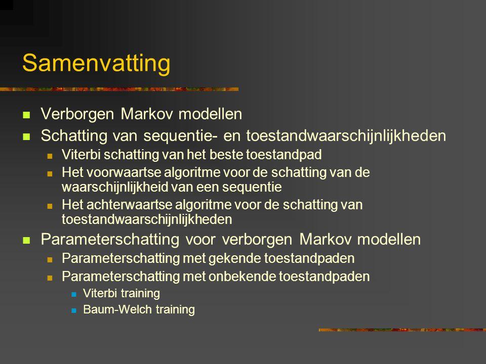 Samenvatting Verborgen Markov modellen Schatting van sequentie- en toestandwaarschijnlijkheden Viterbi schatting van het beste toestandpad Het voorwaartse algoritme voor de schatting van de waarschijnlijkheid van een sequentie Het achterwaartse algoritme voor de schatting van toestandwaarschijnlijkheden Parameterschatting voor verborgen Markov modellen Parameterschatting met gekende toestandpaden Parameterschatting met onbekende toestandpaden Viterbi training Baum-Welch training