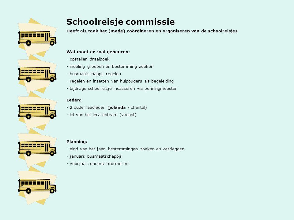 Schoolreisje commissie Heeft als taak het (mede) coördineren en organiseren van de schoolreisjes Wat moet er zoal gebeuren: - opstellen draaiboek - indeling groepen en bestemming zoeken - busmaatschappij regelen - regelen en inzetten van hulpouders als begeleiding - bijdrage schoolreisje incasseren via penningmeester Leden: - 2 ouderraadleden (jolanda / chantal) - lid van het lerarenteam (vacant) Planning: - eind van het jaar: bestemmingen zoeken en vastleggen - januari: busmaatschappij - voorjaar: ouders informeren