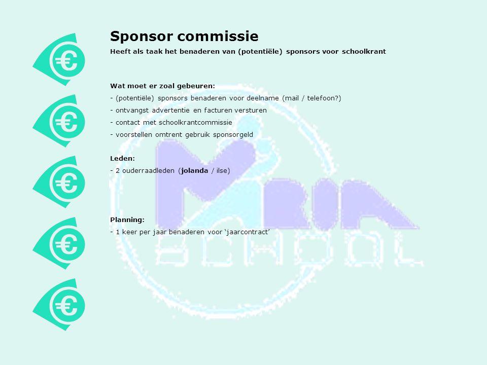 Sponsor commissie Heeft als taak het benaderen van (potentiële) sponsors voor schoolkrant Wat moet er zoal gebeuren: - (potentiële) sponsors benaderen voor deelname (mail / telefoon?) - ontvangst advertentie en facturen versturen - contact met schoolkrantcommissie - voorstellen omtrent gebruik sponsorgeld Leden: - 2 ouderraadleden (jolanda / ilse) Planning: - 1 keer per jaar benaderen voor 'jaarcontract'