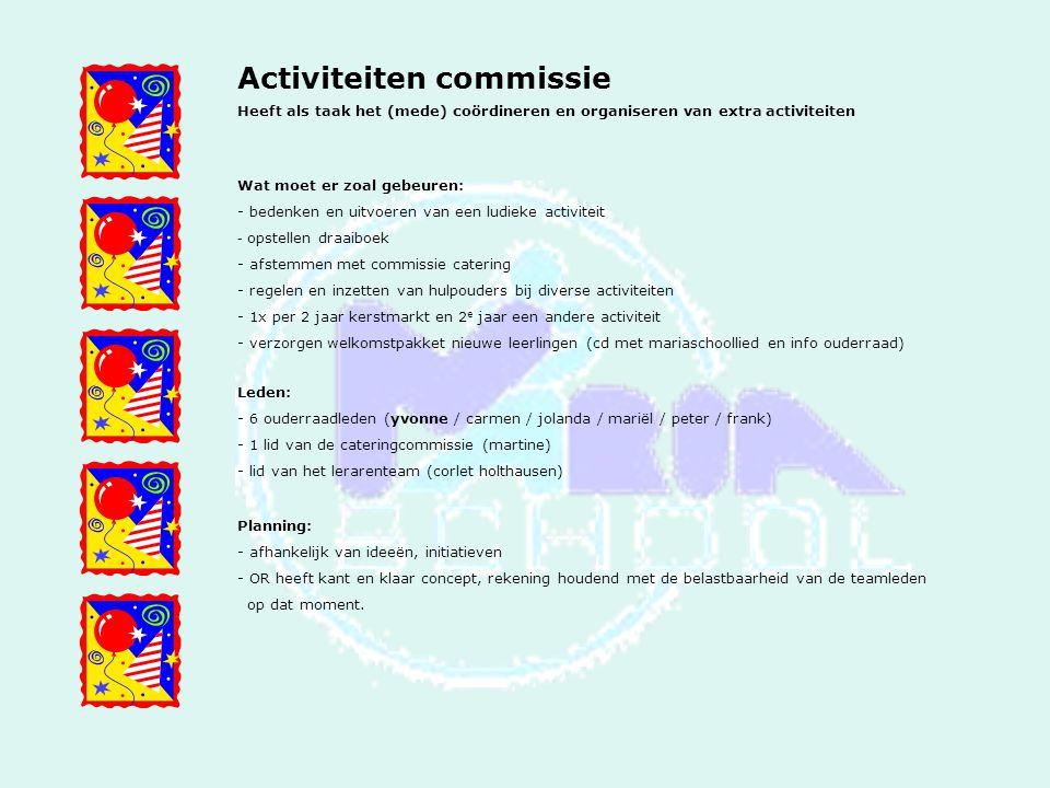 Activiteiten commissie Heeft als taak het (mede) coördineren en organiseren van extra activiteiten Wat moet er zoal gebeuren: - bedenken en uitvoeren van een ludieke activiteit - opstellen draaiboek - afstemmen met commissie catering - regelen en inzetten van hulpouders bij diverse activiteiten - 1x per 2 jaar kerstmarkt en 2 e jaar een andere activiteit - verzorgen welkomstpakket nieuwe leerlingen (cd met mariaschoollied en info ouderraad) Leden: - 6 ouderraadleden (yvonne / carmen / jolanda / mariël / peter / frank) - 1 lid van de cateringcommissie (martine) - lid van het lerarenteam (corlet holthausen) Planning: - afhankelijk van ideeën, initiatieven - OR heeft kant en klaar concept, rekening houdend met de belastbaarheid van de teamleden op dat moment.