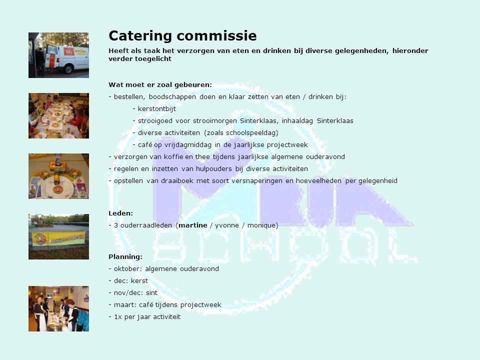 Catering commissie Heeft als taak het verzorgen van eten en drinken bij diverse gelegenheden, hieronder verder toegelicht Wat moet er zoal gebeuren: - bestellen, boodschappen doen en klaar zetten van eten / drinken bij: - kerstontbijt - strooigoed voor strooimorgen Sinterklaas, inhaaldag Sinterklaas - diverse activiteiten (zoals schoolspeeldag) - café op vrijdagmiddag in de jaarlijkse projectweek - verzorgen van koffie en thee tijdens jaarlijkse algemene ouderavond - regelen en inzetten van hulpouders bij diverse activiteiten - opstellen van draaiboek met soort versnaperingen en hoeveelheden per gelegenheid Leden: - 3 ouderraadleden (martine / yvonne / monique) Planning: - oktober: algemene ouderavond - dec: kerst - nov/dec: sint - maart: café tijdens projectweek - 1x per jaar activiteit