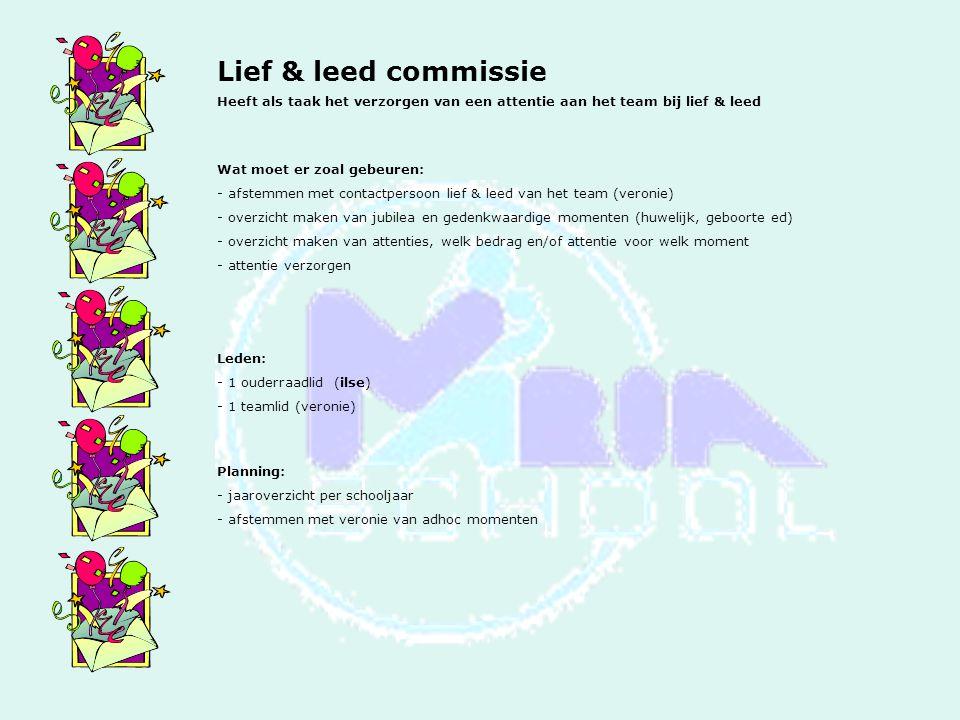 Lief & leed commissie Heeft als taak het verzorgen van een attentie aan het team bij lief & leed Wat moet er zoal gebeuren: - afstemmen met contactpersoon lief & leed van het team (veronie) - overzicht maken van jubilea en gedenkwaardige momenten (huwelijk, geboorte ed) - overzicht maken van attenties, welk bedrag en/of attentie voor welk moment - attentie verzorgen Leden: - 1 ouderraadlid (ilse) - 1 teamlid (veronie) Planning: - jaaroverzicht per schooljaar - afstemmen met veronie van adhoc momenten