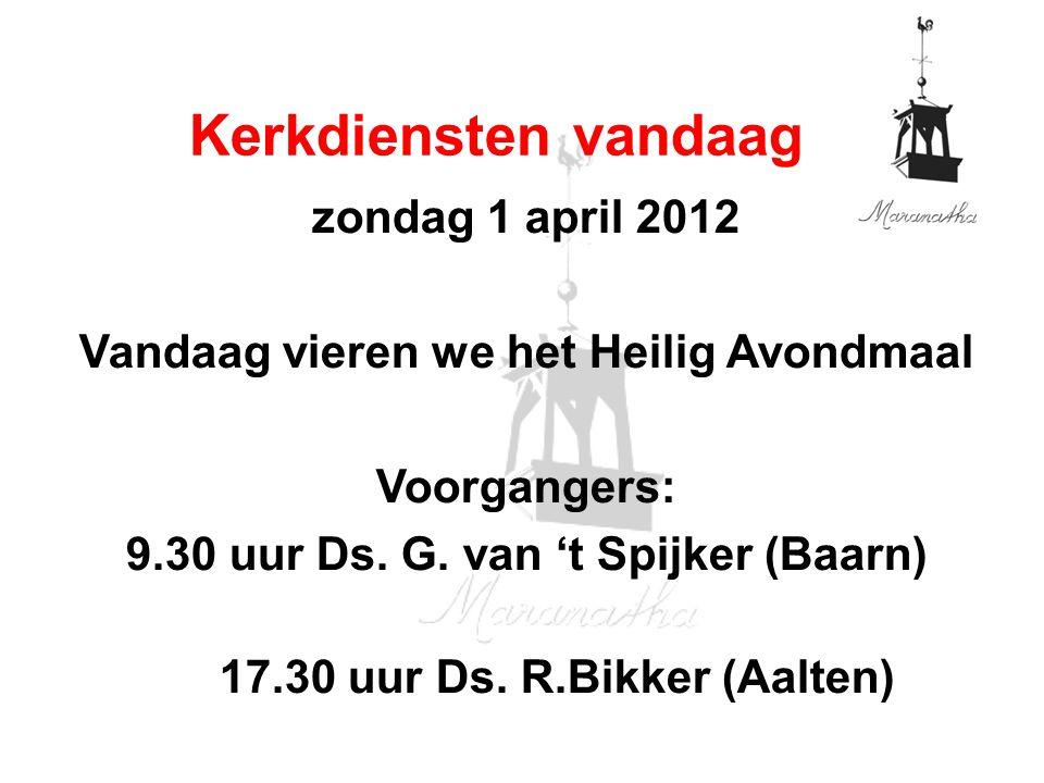 zondag 1 april 2012 Vandaag vieren we het Heilig Avondmaal Voorgangers: 9.30 uur Ds. G. van 't Spijker (Baarn) 17.30 uur Ds. R.Bikker (Aalten) Kerkdie