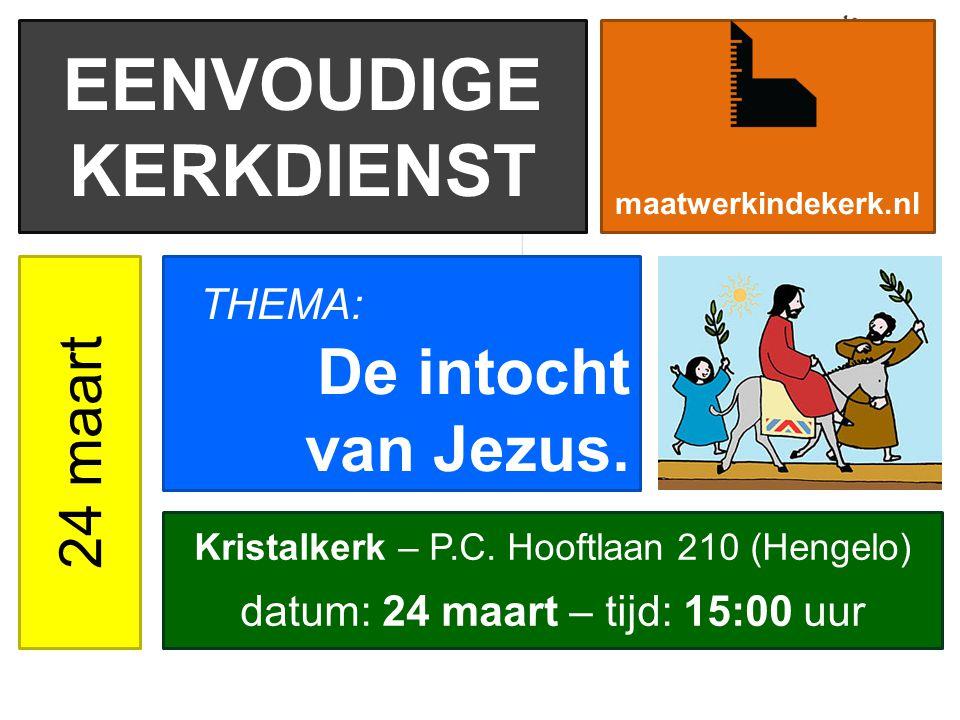 EENVOUDIGE KERKDIENST 24 maart De intocht van Jezus. maatwerkindekerk.nl Kristalkerk – P.C. Hooftlaan 210 (Hengelo) datum: 24 maart – tijd: 15:00 uur