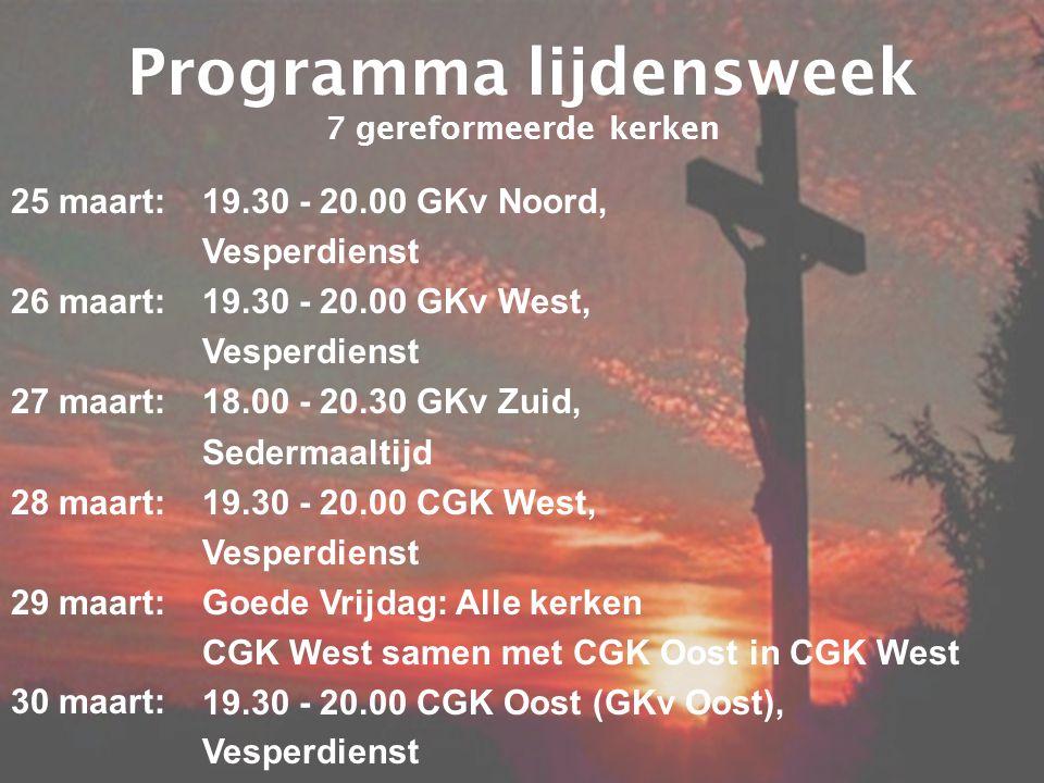 Programma lijdensweek 7 gereformeerde kerken 25 maart: 26 maart: 27 maart: 28 maart: 29 maart: 30 maart: 19.30 - 20.00 GKv Noord, Vesperdienst 19.30 - 20.00 GKv West, Vesperdienst 18.00 - 20.30 GKv Zuid, Sedermaaltijd 19.30 - 20.00 CGK West, Vesperdienst Goede Vrijdag: Alle kerken CGK West samen met CGK Oost in CGK West 19.30 - 20.00 CGK Oost (GKv Oost), Vesperdienst