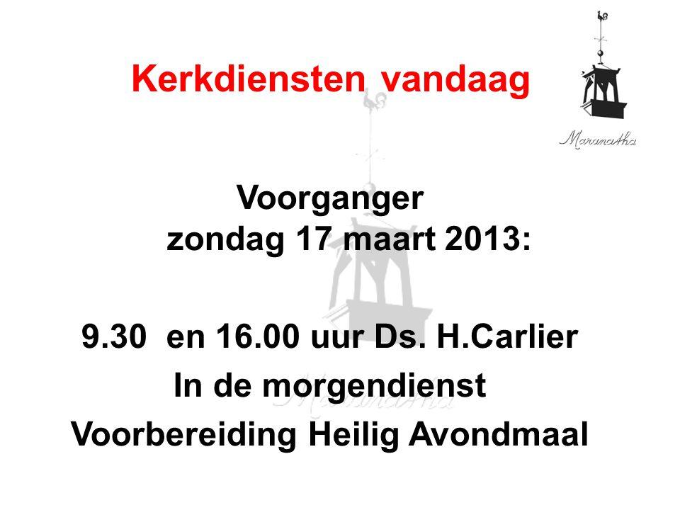 Voorganger zondag 17 maart 2013: 9.30 en 16.00 uur Ds. H.Carlier In de morgendienst Voorbereiding Heilig Avondmaal Kerkdiensten vandaag