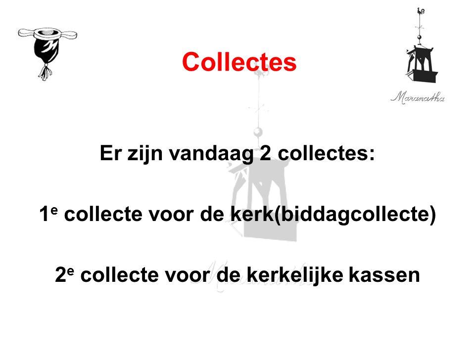 Er zijn vandaag 2 collectes: 1 e collecte voor de kerk(biddagcollecte) 2 e collecte voor de kerkelijke kassen Collectes