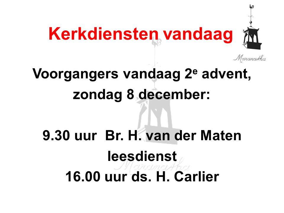 Voorgangers vandaag 2 e advent, zondag 8 december: 9.30 uur Br. H. van der Maten leesdienst 16.00 uur ds. H. Carlier Kerkdiensten vandaag