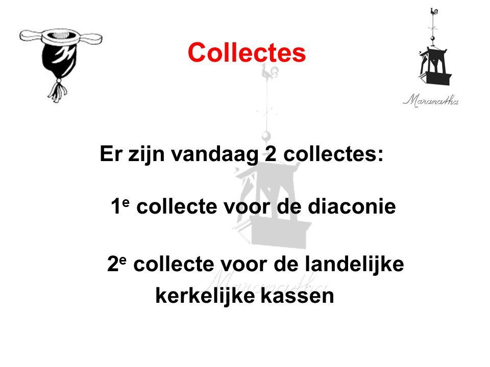 Er zijn vandaag 2 collectes: 1 e collecte voor de diaconie 2 e collecte voor de landelijke kerkelijke kassen Collectes