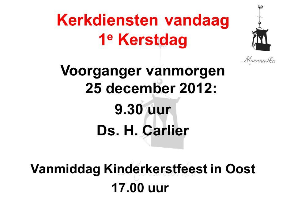 Voorganger vanmorgen 25 december 2012: 9.30 uur Ds. H. Carlier Vanmiddag Kinderkerstfeest in Oost 17.00 uur Kerkdiensten vandaag 1 e Kerstdag