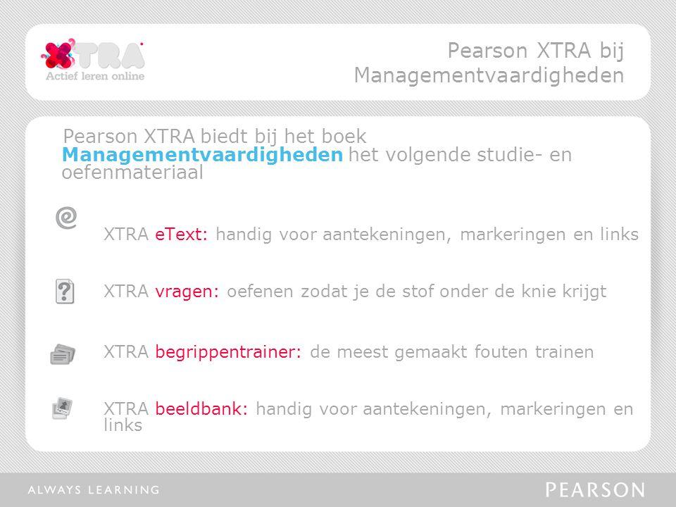 Pearson XTRA biedt bij het boek Managementvaardigheden het volgende studie- en oefenmateriaal XTRA eText: handig voor aantekeningen, markeringen en links XTRA vragen: oefenen zodat je de stof onder de knie krijgt XTRA begrippentrainer: de meest gemaakt fouten trainen XTRA beeldbank: handig voor aantekeningen, markeringen en links Pearson XTRA bij Managementvaardigheden
