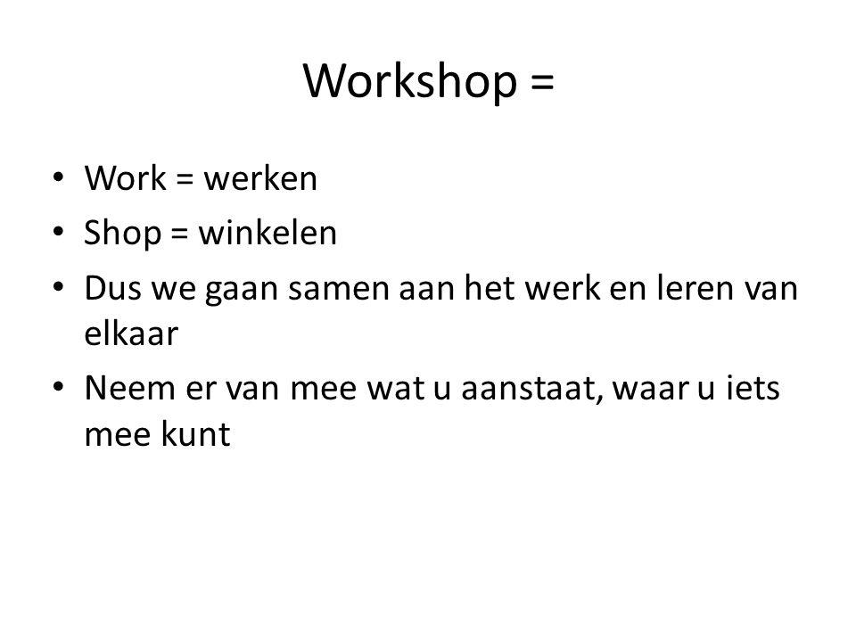 Workshop = Work = werken Shop = winkelen Dus we gaan samen aan het werk en leren van elkaar Neem er van mee wat u aanstaat, waar u iets mee kunt