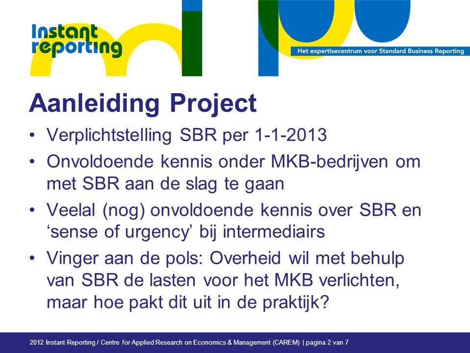 Aanleiding Project Verplichtstelling SBR per 1-1-2013 Onvoldoende kennis onder MKB-bedrijven om met SBR aan de slag te gaan Veelal (nog) onvoldoende kennis over SBR en 'sense of urgency' bij intermediairs Vinger aan de pols: Overheid wil met behulp van SBR de lasten voor het MKB verlichten, maar hoe pakt dit uit in de praktijk.