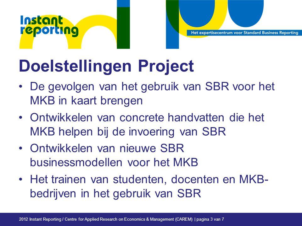 Doelstellingen Project De gevolgen van het gebruik van SBR voor het MKB in kaart brengen Ontwikkelen van concrete handvatten die het MKB helpen bij de invoering van SBR Ontwikkelen van nieuwe SBR businessmodellen voor het MKB Het trainen van studenten, docenten en MKB- bedrijven in het gebruik van SBR 2012 Instant Reporting / Centre for Applied Research on Economics & Management (CAREM) | pagina 3 van 7