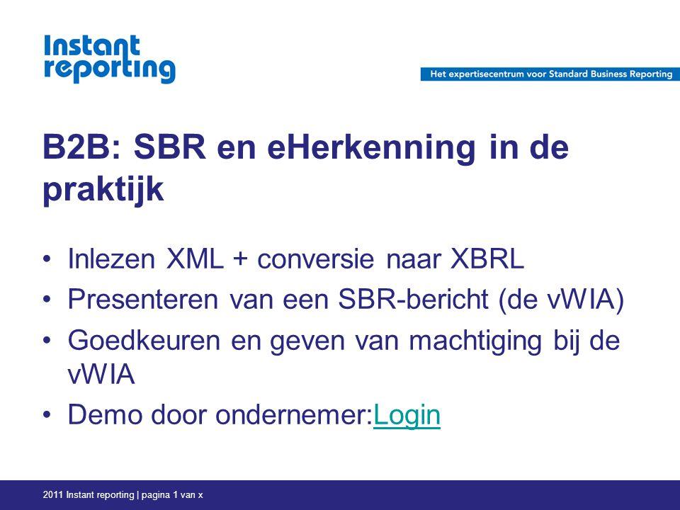 B2B: SBR en eHerkenning in de praktijk Inlezen XML + conversie naar XBRL Presenteren van een SBR-bericht (de vWIA) Goedkeuren en geven van machtiging bij de vWIA Demo door ondernemer:LoginLogin 2011 Instant reporting | pagina 1 van x