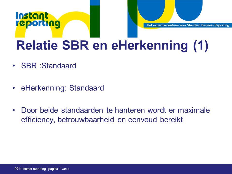 Relatie SBR en eHerkenning (1) SBR :Standaard eHerkenning: Standaard Door beide standaarden te hanteren wordt er maximale efficiency, betrouwbaarheid en eenvoud bereikt 2011 Instant reporting | pagina 1 van x