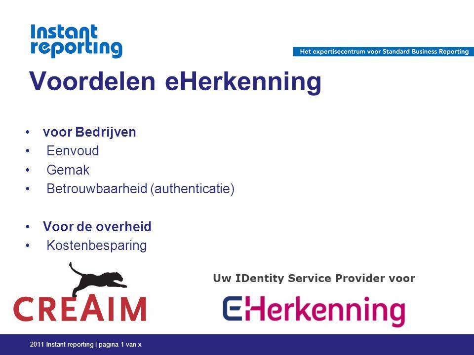 Voordelen eHerkenning voor Bedrijven Eenvoud Gemak Betrouwbaarheid (authenticatie) Voor de overheid Kostenbesparing 2011 Instant reporting | pagina 1 van x