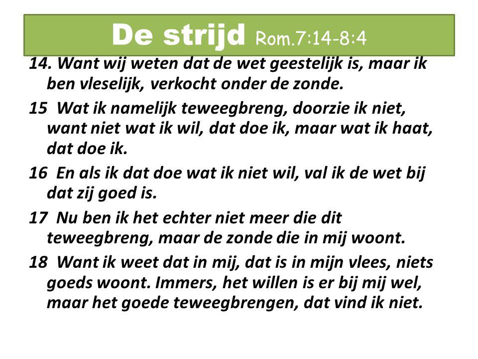 De strijd Rom.7:14-8:4 19 Want het goede dat ik wil, doe ik niet, maar het kwade, dat ik niet wil, dat doe ik.